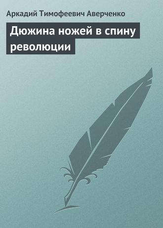 Краткое содержание Аверченко Дюжина ножей в спину революции за 2 минуты пересказ сюжета